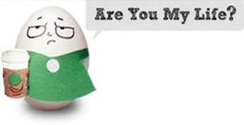 Starbucks Egg - Are You My Life?