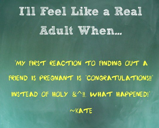"I'll Feel Like an Adult When... My first reaction to finding out a friend is pregnant is ""congratulations!!"" instead of ""holy &^%$, what happened!"