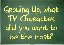 Growing Up, what TV Character did you want to be