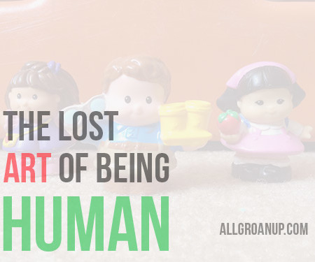 The Lost Art of Being Human