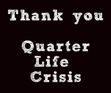 Thank you, Quarter Life Crisis