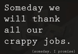 Someday we will thank all our crappy jobs