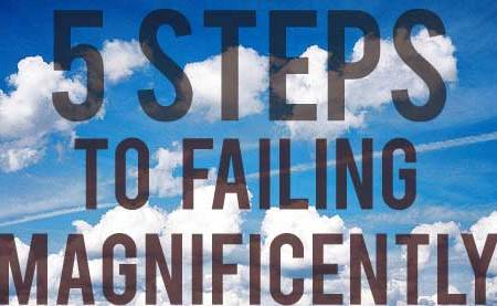 5 Steps to Failing Magnificently
