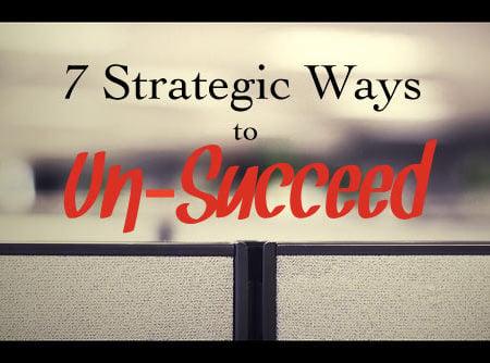 7 Strategic Ways to Un-Succeed