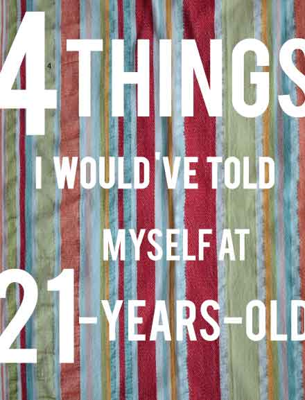 4 Things I Would've Told Myself at 21 Years Old