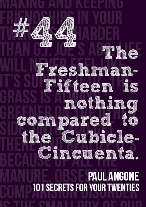 #44: The Freshman-Fifteen is nothing compared to the Cubicle-Cincuenta. 101 Secrets for your Twenties by Paul Angone