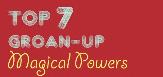 Top 7 Grown Up Magical Powers