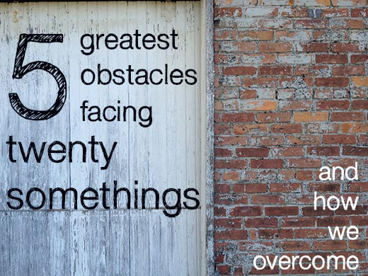 5 Greatest Obstacles Facing Twentysomethings (and how we overcome)