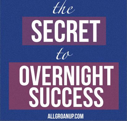 The Secret to Overnight Success
