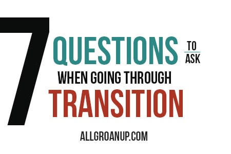 7 Questions To Ask When Going Through a Transition