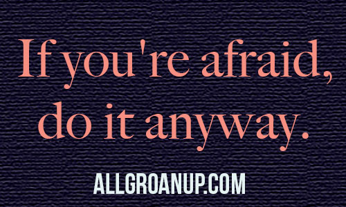 If you're afraid, do it anyway.