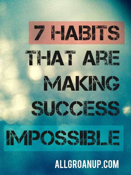 Are You Making Success Impossible? (seven habits that might be holding you back)