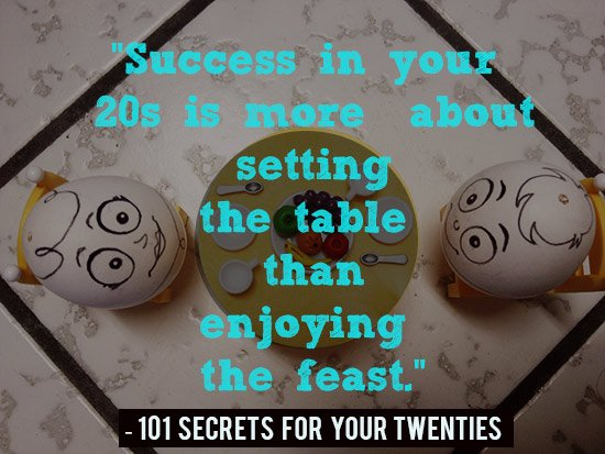 Success in your 20s is more about setting the table than enjoying the feast. - 101 Secrets For Your Twenties