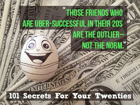 Those friends who are uber-successful in their 20s are the outlier---not the norm. – 101 Secrets For Your Twenties
