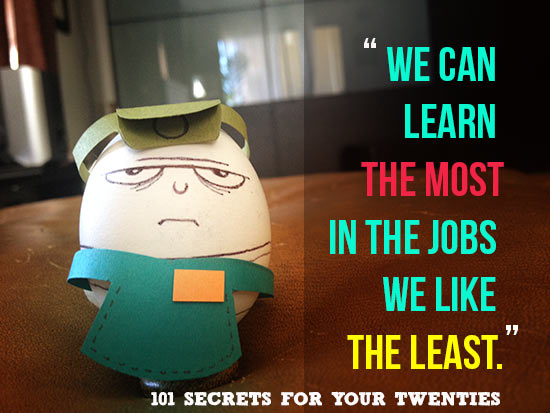 We can learn THE MOST in the jobs we like THE LEAST. – 101 Secrets For Your Twenties