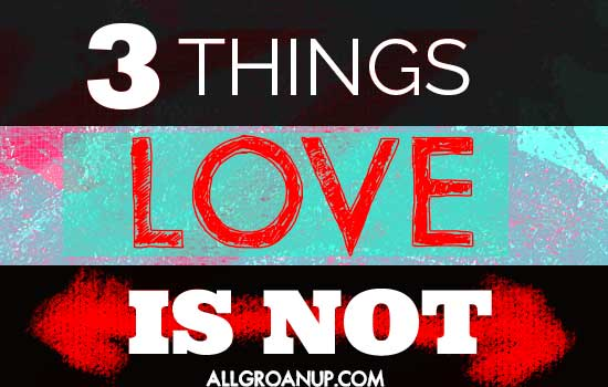3 Things Love IS NOT----AllGroanUp.com