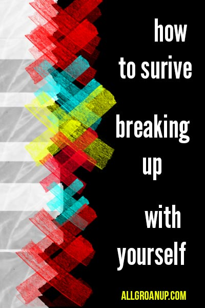 How to Survive Breaking Up With Yourself