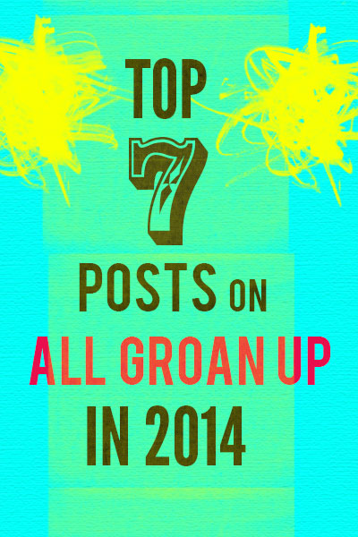 Top 7 Posts on All Groan Up in 2014