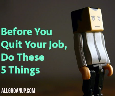 Before You Quit Your Job, Do These Five Things