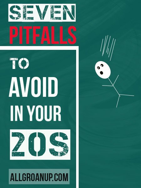 7 Gigantic Pitfalls to Avoid in Your 20s