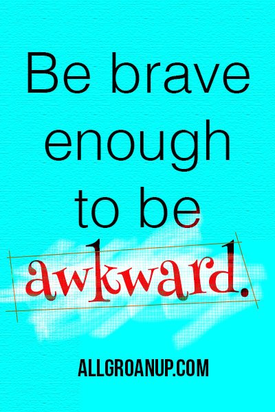 Be brave enough to be awkward - AllGroanUp.com