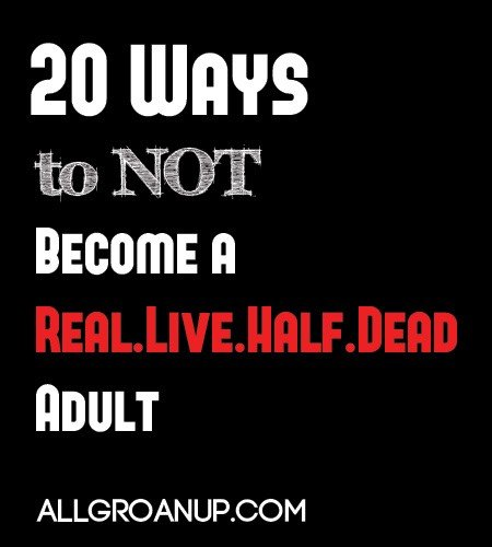 20-Ways-to-NOT-Become-a-Real.Live.Half.Dead-Adult