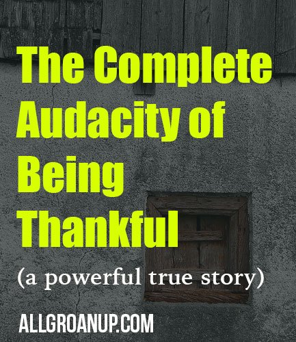 The Complete Audacity of Being Thankful (a powerful true story)