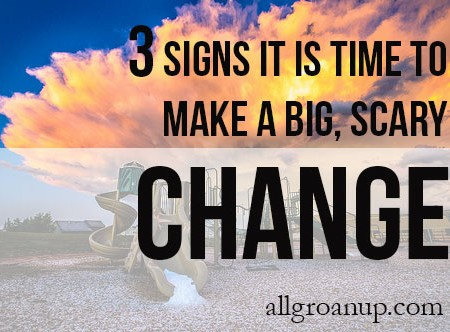3 Signs it is Time to Make a Big, Scary Change