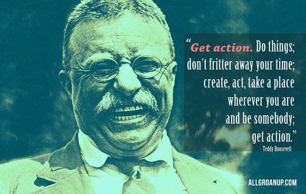 Get Action! - Teddy Roosevelt Quote