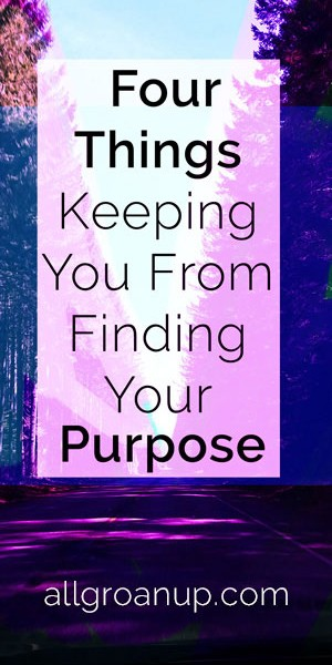 4 Things Keeping You From Finding Your Purpose in Life