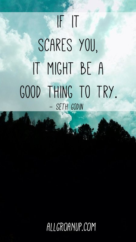 """If it scares you, it might be a good thing to try."" – Seth Godin"