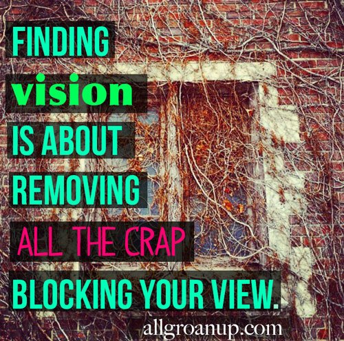Finding vision is about removing all the crap blocking your view