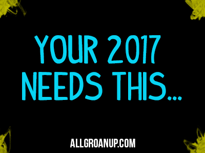 Your 2017 Needs THIS… (plus the top 6 articles on All Groan Up in 2016)