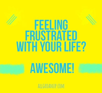 Feeling frustrated with your life? Awesome!