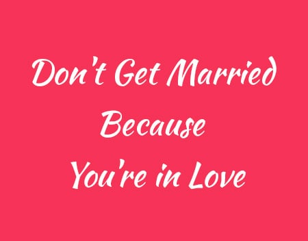 Don't Get Married Because You're in Love